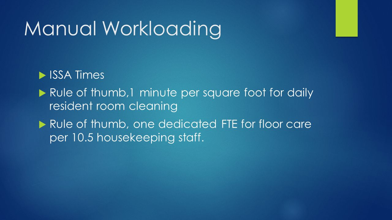 Manual Workloading  ISSA Times  Rule of thumb,1 minute per square foot for daily resident room cleaning  Rule of thumb, one dedicated FTE for floor care per 10.5 housekeeping staff.