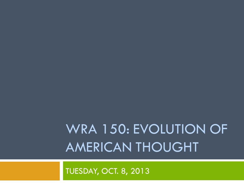 WRA 150: EVOLUTION OF AMERICAN THOUGHT TUESDAY, OCT. 8, 2013