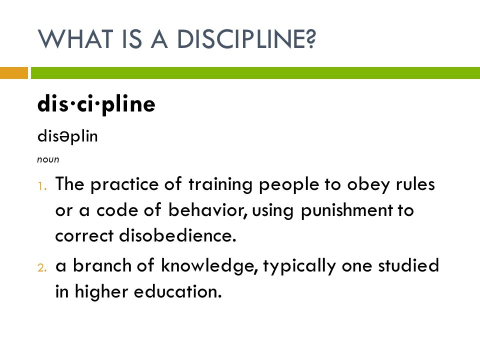 WHAT IS A DISCIPLINE? dis·ci·pline dis ə plin noun 1. The practice of training people to obey rules or a code of behavior, using punishment to correct