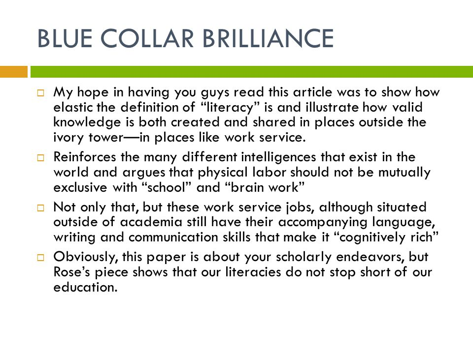 BLUE COLLAR BRILLIANCE  My hope in having you guys read this article was to show how elastic the definition of literacy is and illustrate how valid knowledge is both created and shared in places outside the ivory tower—in places like work service.
