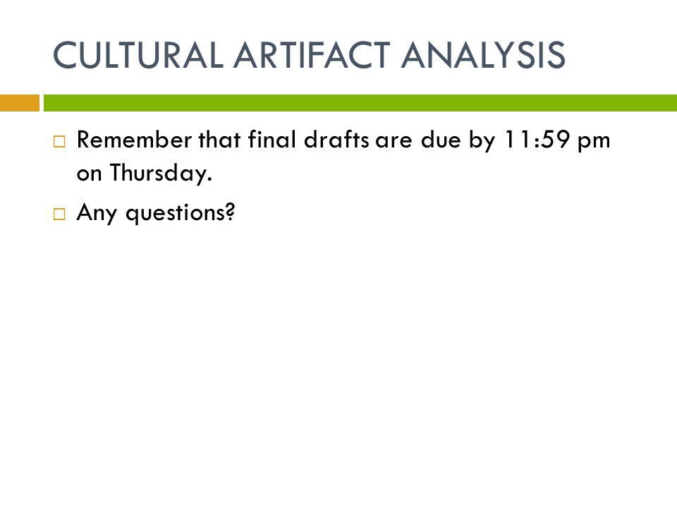 CULTURAL ARTIFACT ANALYSIS  Remember that final drafts are due by 11:59 pm on Thursday.