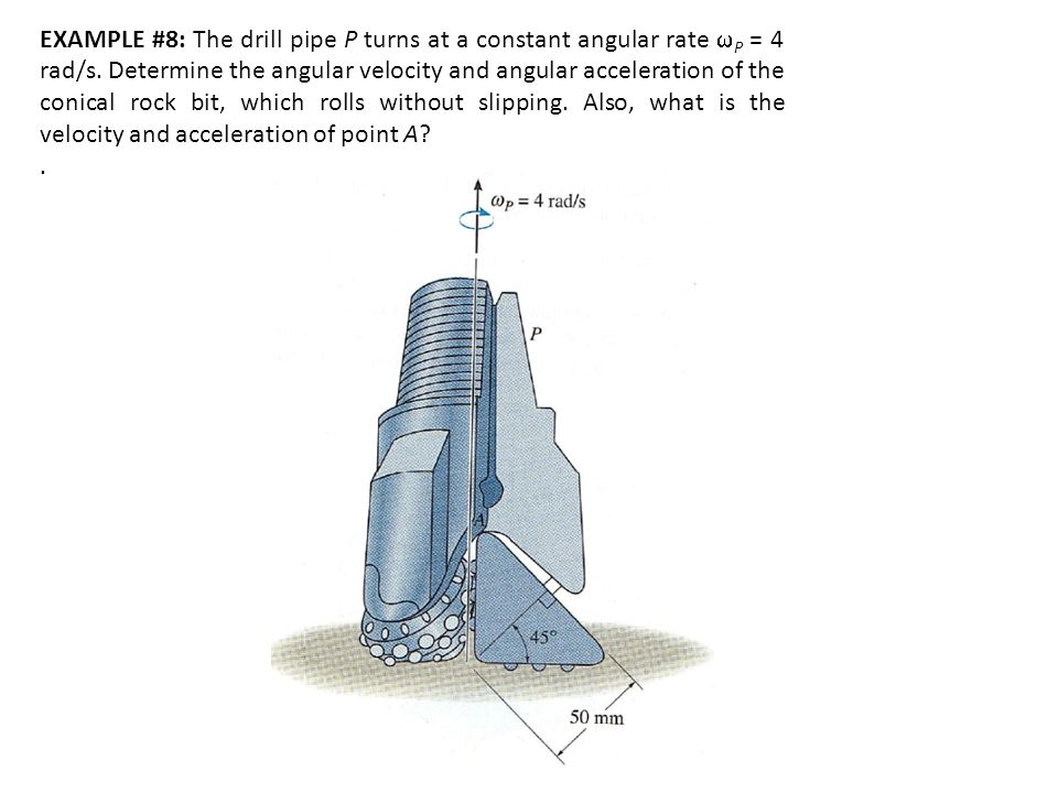 EXAMPLE #8: The drill pipe P turns at a constant angular rate  P = 4 rad/s. Determine the angular velocity and angular acceleration of the conical ro