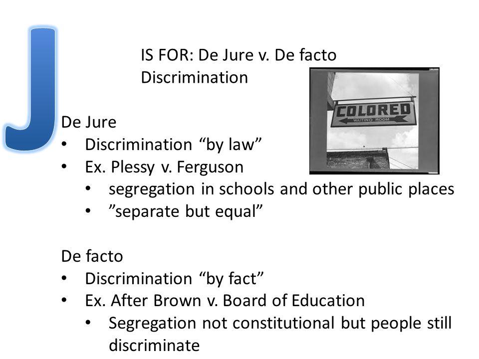 IS FOR: De Jure v. De facto Discrimination De Jure Discrimination by law Ex.