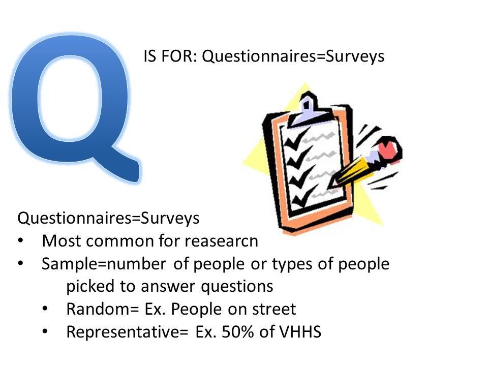 IS FOR: Questionnaires=Surveys Questionnaires=Surveys Most common for reasearch Sample=number of people or types of people picked to answer questions Random= Ex.