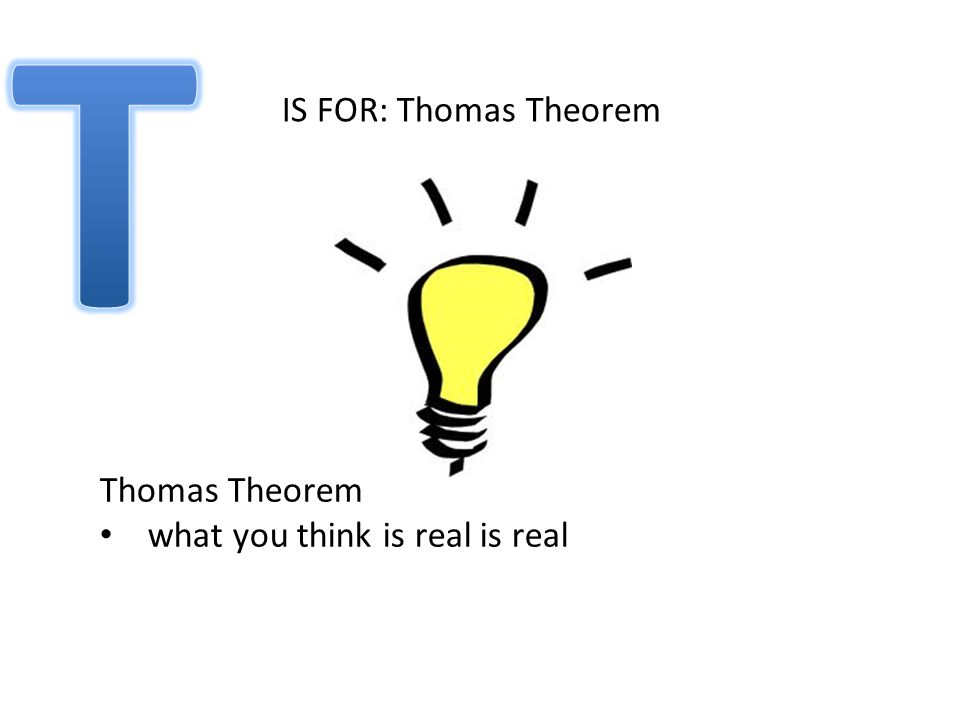 IS FOR: Thomas Theorem Thomas Theorem what you think is real is real