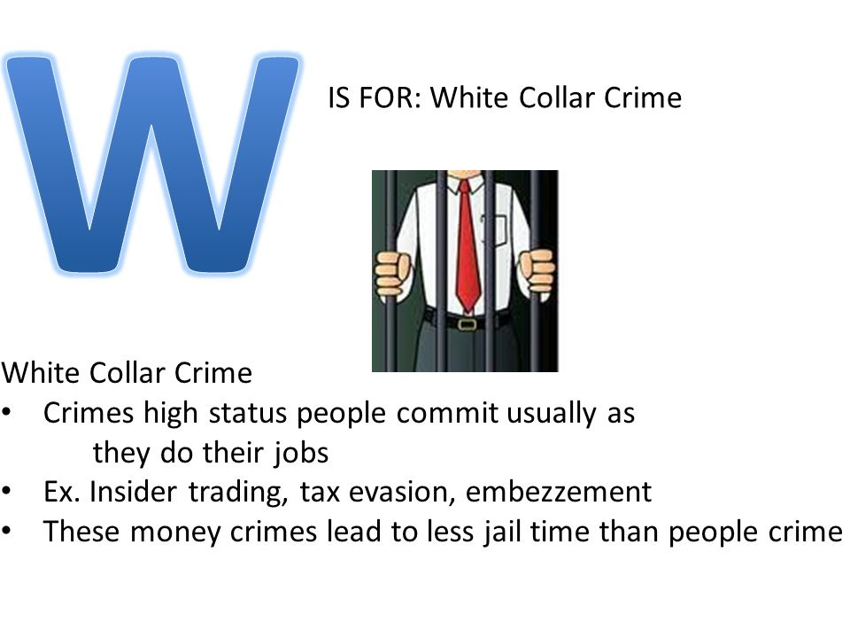 IS FOR: White Collar Crime White Collar Crime Crimes high status people commit usually as they do their jobs Ex.