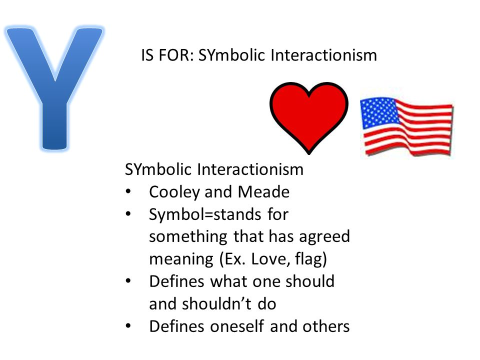 IS FOR: SYmbolic Interactionism SYmbolic Interactionism Cooley and Meade Symbol=stands for something that has agreed meaning (Ex.