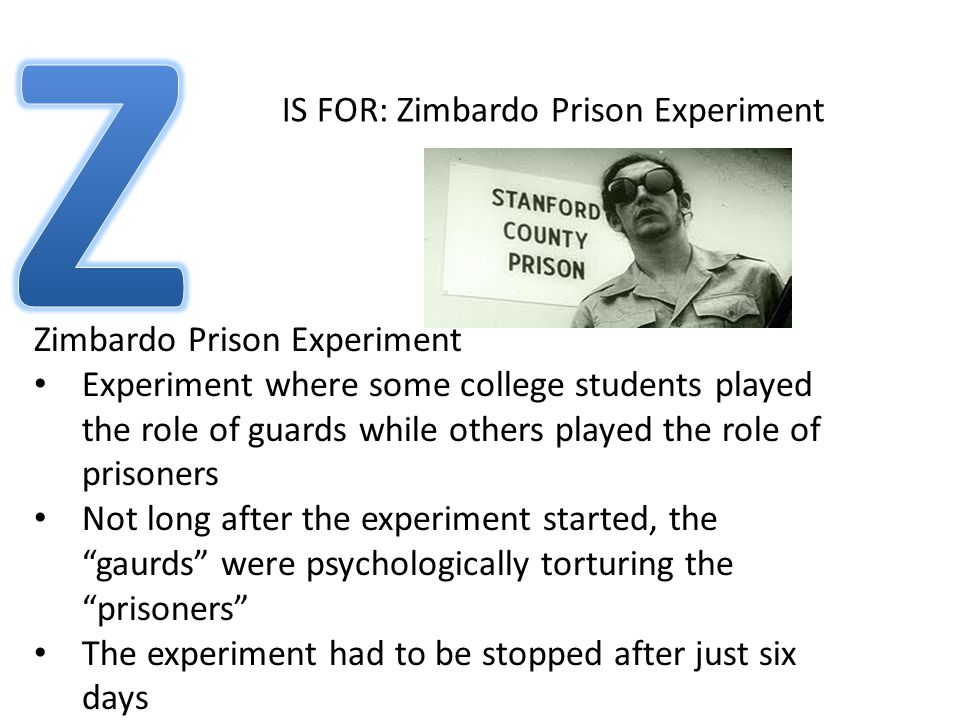 IS FOR: Zimbardo Prison Experiment Zimbardo Prison Experiment Experiment where some college students played the role of guards while others played the role of prisoners Not long after the experiment started, the gaurds were psychologically torturing the prisoners The experiment had to be stopped after just six days