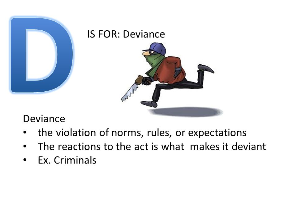 IS FOR: Deviance Deviance the violation of norms, rules, or expectations The reactions to the act is what makes it deviant Ex.