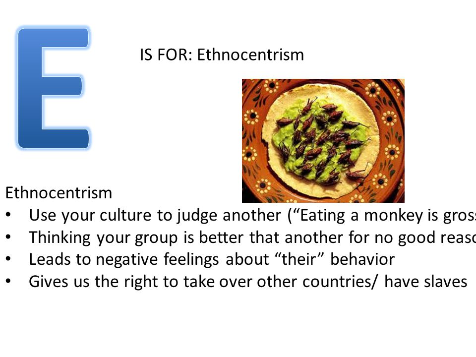 IS FOR: Ethnocentrism Ethnocentrism Use your culture to judge another ( Eating a monkey is gross ) Thinking your group is better that another for no good reason!!.