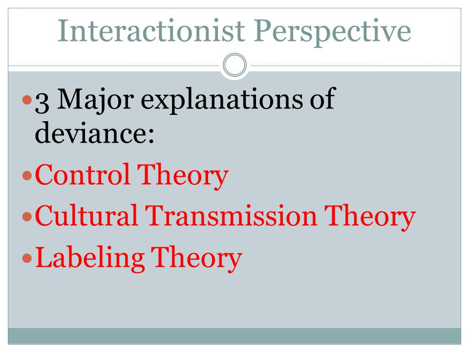 Interactionist Perspective 3 Major explanations of deviance: Control Theory Cultural Transmission Theory Labeling Theory