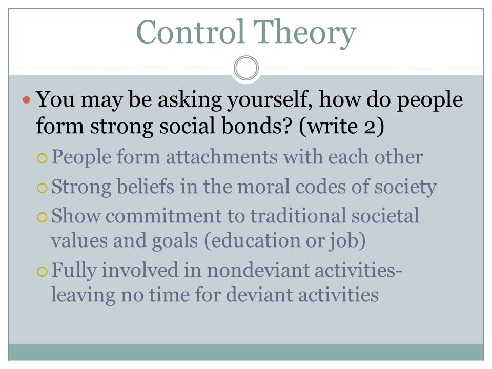 Control Theory You may be asking yourself, how do people form strong social bonds? (write 2)  People form attachments with each other  Strong belief