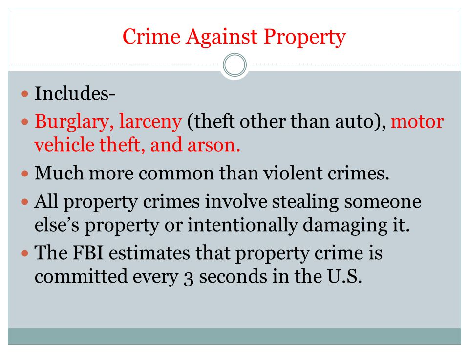 Crime Against Property Includes- Burglary, larceny (theft other than auto), motor vehicle theft, and arson. Much more common than violent crimes. All