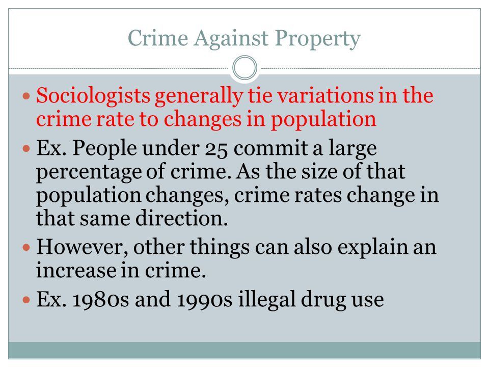 Crime Against Property Sociologists generally tie variations in the crime rate to changes in population Ex. People under 25 commit a large percentage