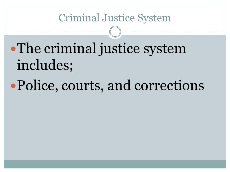 Criminal Justice System The criminal justice system includes; Police, courts, and corrections