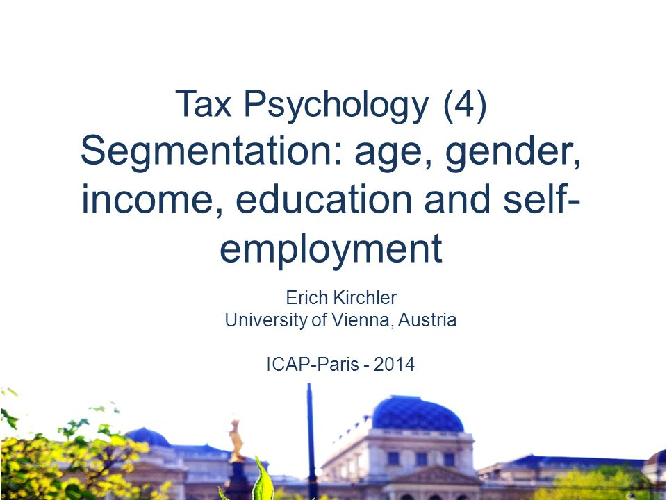 Erich Kirchler University of Vienna, Austria ICAP-Paris - 2014 Tax Psychology (4) Segmentation: age, gender, income, education and self- employment