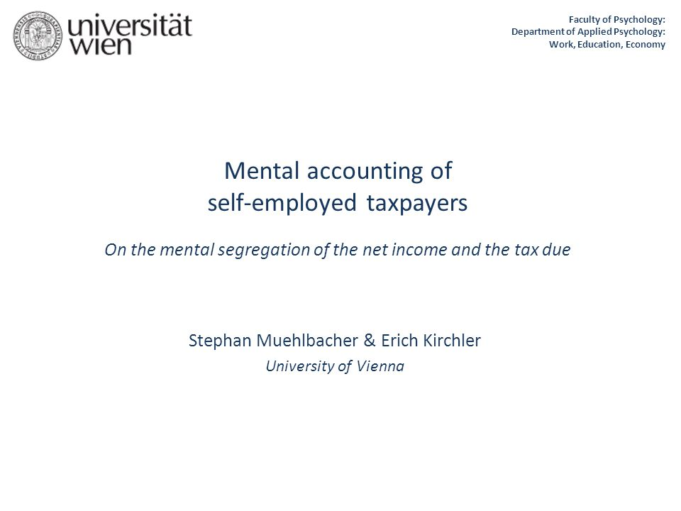 Mental accounting of self-employed taxpayers On the mental segregation of the net income and the tax due Stephan Muehlbacher & Erich Kirchler University of Vienna Faculty of Psychology: Department of Applied Psychology: Work, Education, Economy