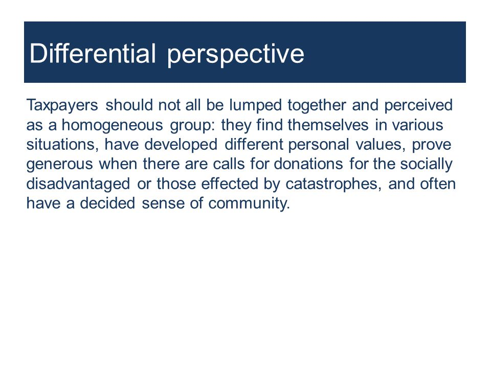 Differential perspective Taxpayers should not all be lumped together and perceived as a homogeneous group: they find themselves in various situations, have developed different personal values, prove generous when there are calls for donations for the socially disadvantaged or those effected by catastrophes, and often have a decided sense of community.