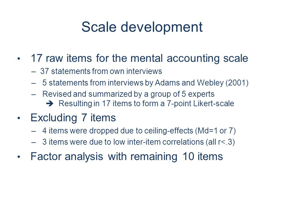 Scale development 17 raw items for the mental accounting scale –37 statements from own interviews – 5 statements from interviews by Adams and Webley (2001) – Revised and summarized by a group of 5 experts  Resulting in 17 items to form a 7-point Likert-scale Excluding 7 items – 4 items were dropped due to ceiling-effects (Md=1 or 7) – 3 items were due to low inter-item correlations (all r<.3) Factor analysis with remaining 10 items