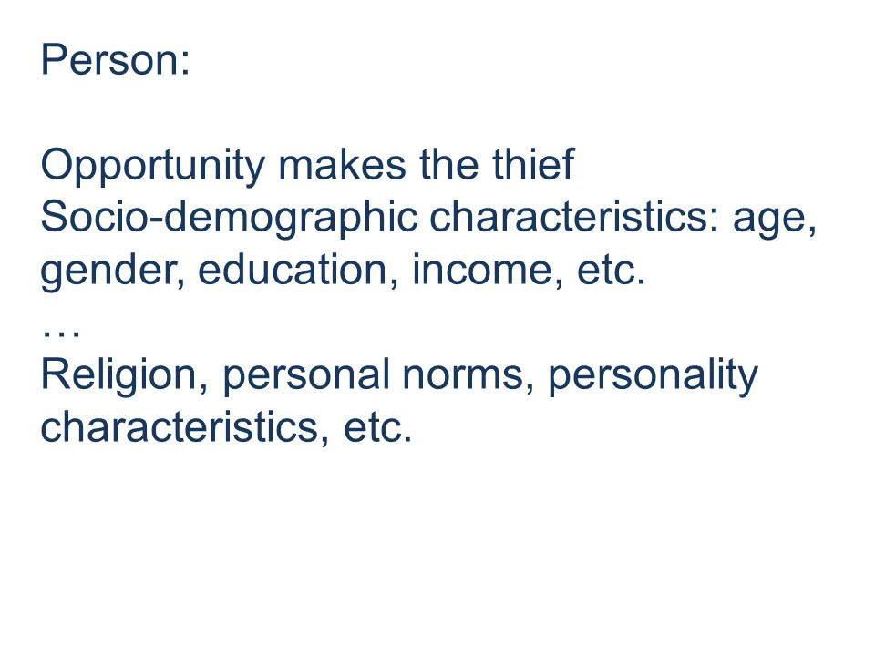 Person: Opportunity makes the thief Socio-demographic characteristics: age, gender, education, income, etc.