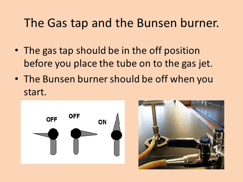 The Gas tap and the Bunsen burner. The gas tap should be in the off position before you place the tube on to the gas jet. The Bunsen burner should be