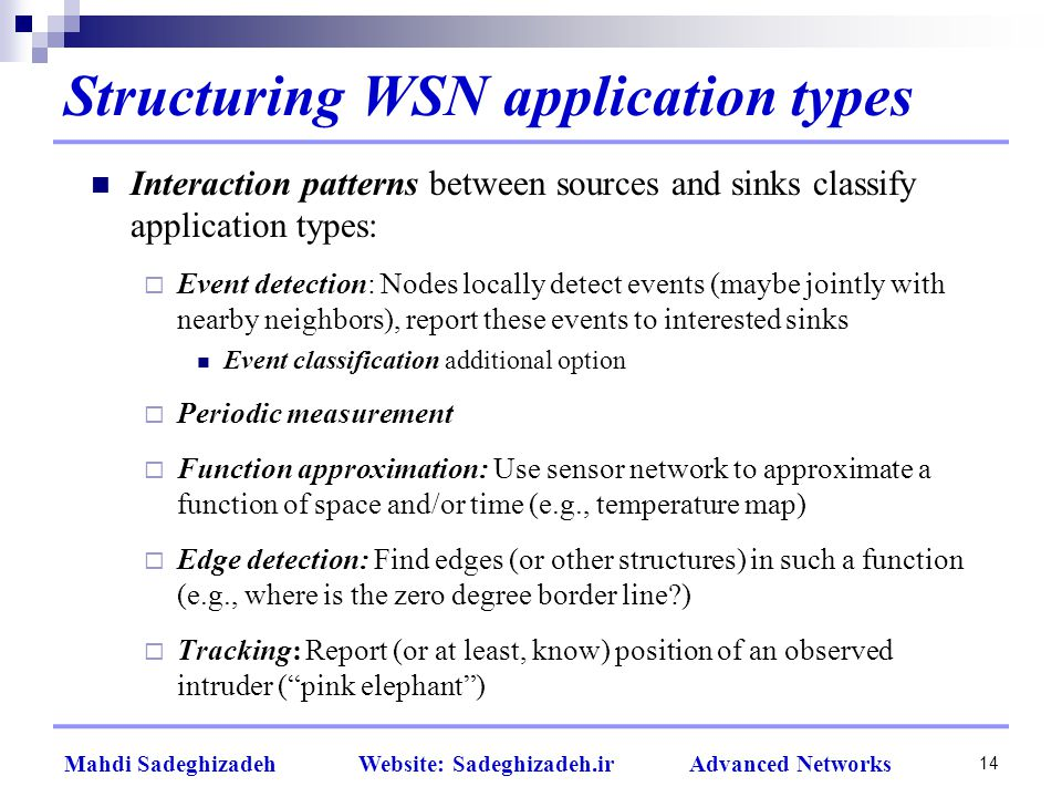 Structuring WSN application types Interaction patterns between sources and sinks classify application types:  Event detection: Nodes locally detect events (maybe jointly with nearby neighbors), report these events to interested sinks Event classification additional option  Periodic measurement  Function approximation: Use sensor network to approximate a function of space and/or time (e.g., temperature map)  Edge detection: Find edges (or other structures) in such a function (e.g., where is the zero degree border line )  Tracking: Report (or at least, know) position of an observed intruder ( pink elephant ) 14 Mahdi Sadeghizadeh Website: Sadeghizadeh.ir Advanced Networks