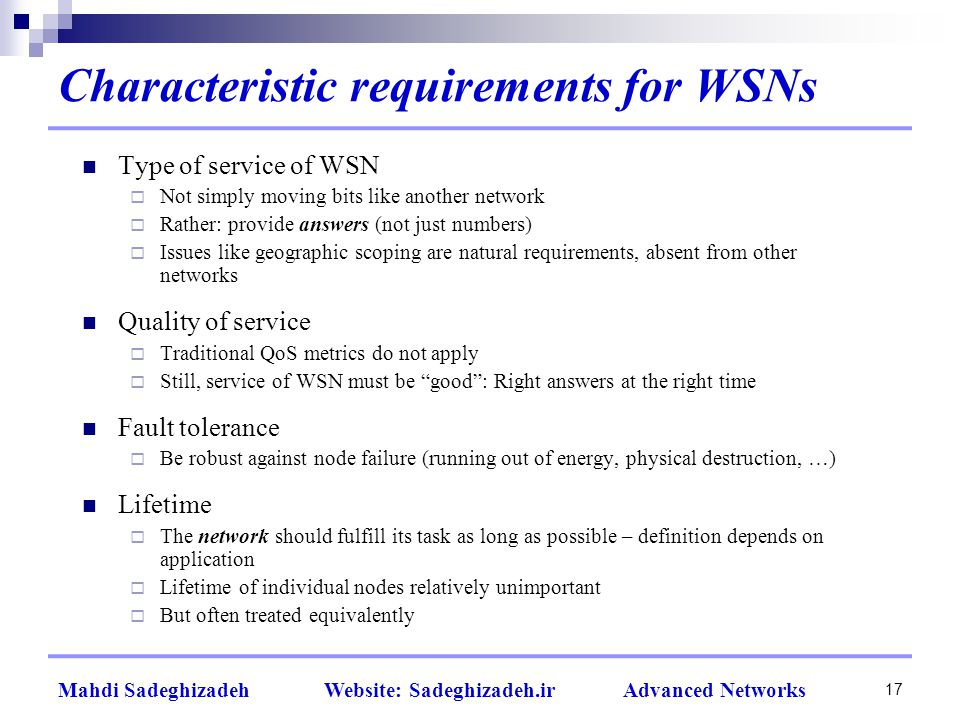 Characteristic requirements for WSNs Type of service of WSN  Not simply moving bits like another network  Rather: provide answers (not just numbers)  Issues like geographic scoping are natural requirements, absent from other networks Quality of service  Traditional QoS metrics do not apply  Still, service of WSN must be good : Right answers at the right time Fault tolerance  Be robust against node failure (running out of energy, physical destruction, …) Lifetime  The network should fulfill its task as long as possible – definition depends on application  Lifetime of individual nodes relatively unimportant  But often treated equivalently 17 Mahdi Sadeghizadeh Website: Sadeghizadeh.ir Advanced Networks