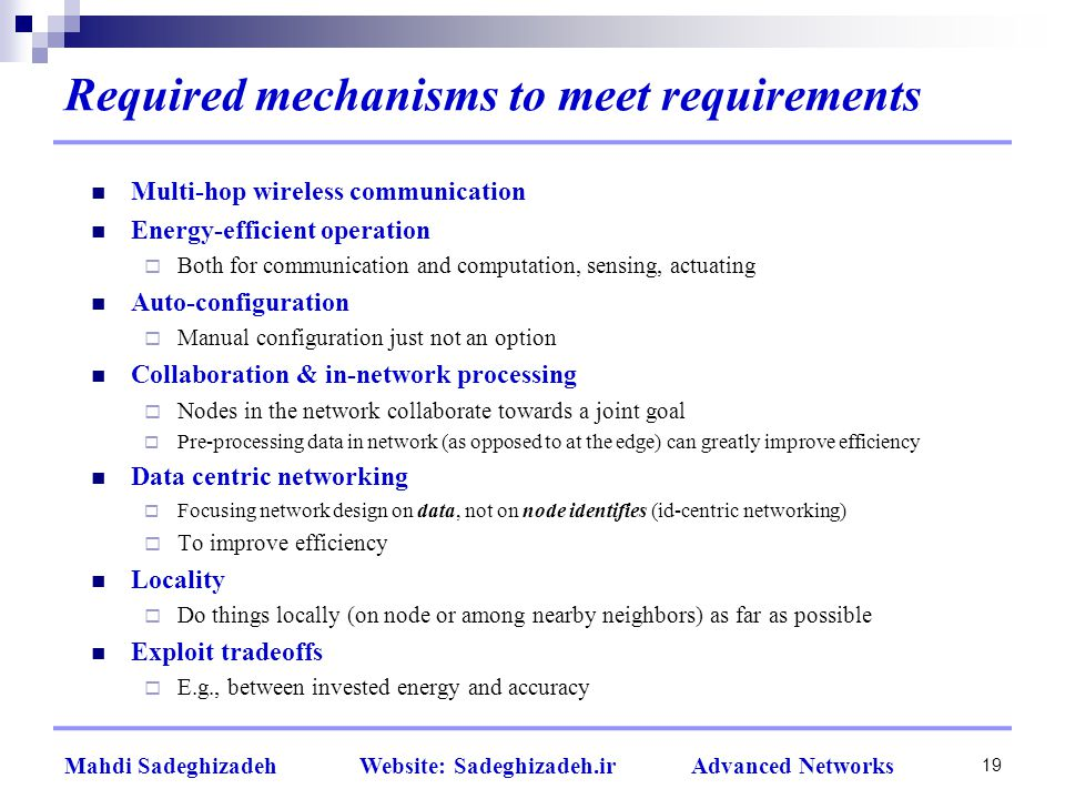 Required mechanisms to meet requirements Multi-hop wireless communication Energy-efficient operation  Both for communication and computation, sensing, actuating Auto-configuration  Manual configuration just not an option Collaboration & in-network processing  Nodes in the network collaborate towards a joint goal  Pre-processing data in network (as opposed to at the edge) can greatly improve efficiency Data centric networking  Focusing network design on data, not on node identifies (id-centric networking)  To improve efficiency Locality  Do things locally (on node or among nearby neighbors) as far as possible Exploit tradeoffs  E.g., between invested energy and accuracy 19 Mahdi Sadeghizadeh Website: Sadeghizadeh.ir Advanced Networks