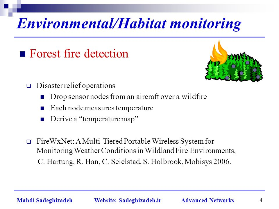Environmental/Habitat monitoring 4 Forest fire detection  Disaster relief operations Drop sensor nodes from an aircraft over a wildfire Each node measures temperature Derive a temperature map  FireWxNet: A Multi-Tiered Portable Wireless System for Monitoring Weather Conditions in Wildland Fire Environments, C.