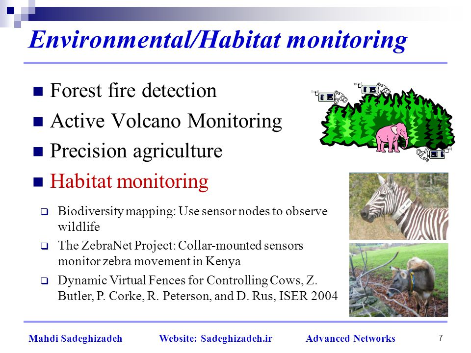 Environmental/Habitat monitoring 7 Forest fire detection Active Volcano Monitoring Precision agriculture Habitat monitoring  Biodiversity mapping: Use sensor nodes to observe wildlife  The ZebraNet Project: Collar-mounted sensors monitor zebra movement in Kenya  Dynamic Virtual Fences for Controlling Cows, Z.