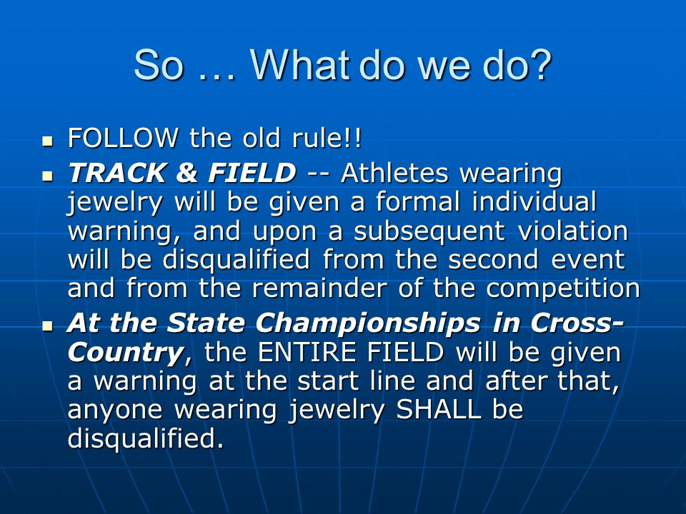So … What do we do? FOLLOW the old rule!! FOLLOW the old rule!! TRACK & FIELD -- Athletes wearing jewelry will be given a formal individual warning, a