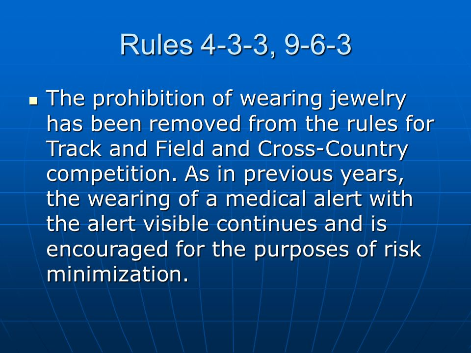 Rules 4-3-3, 9-6-3 The prohibition of wearing jewelry has been removed from the rules for Track and Field and Cross-Country competition.