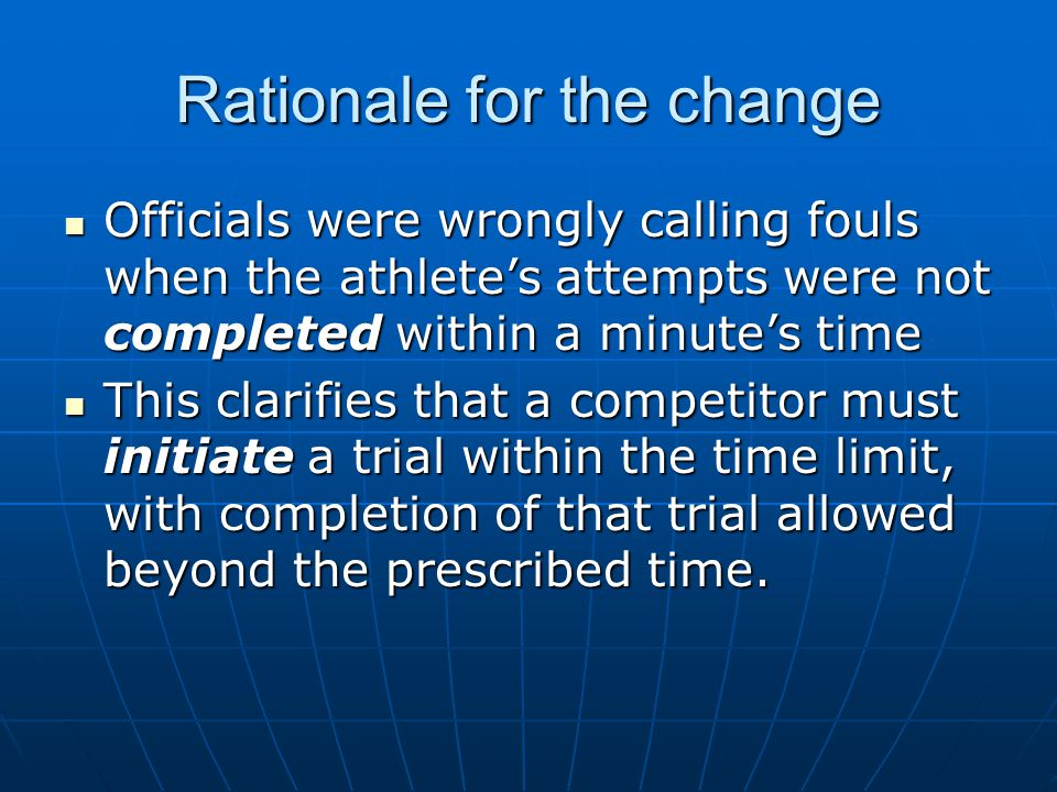 Rationale for the change Officials were wrongly calling fouls when the athlete's attempts were not completed within a minute's time Officials were wrongly calling fouls when the athlete's attempts were not completed within a minute's time This clarifies that a competitor must initiate a trial within the time limit, with completion of that trial allowed beyond the prescribed time.