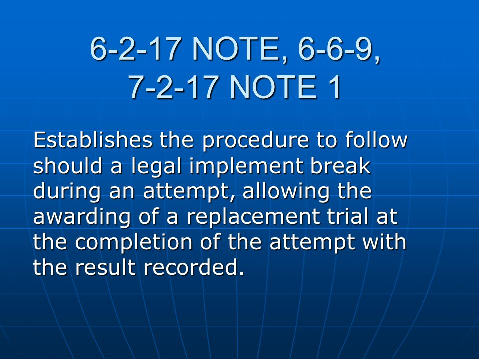 6-2-17 NOTE, 6-6-9, 7-2-17 NOTE 1 Establishes the procedure to follow should a legal implement break during an attempt, allowing the awarding of a replacement trial at the completion of the attempt with the result recorded.