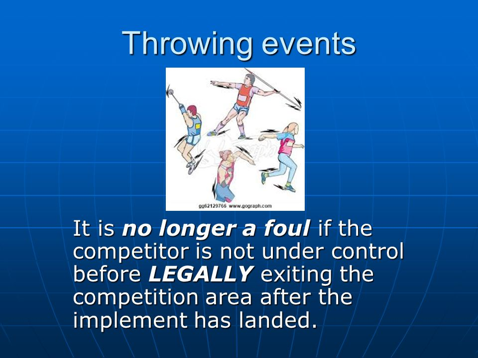 Throwing events It is no longer a foul if the competitor is not under control before LEGALLY exiting the competition area after the implement has landed.