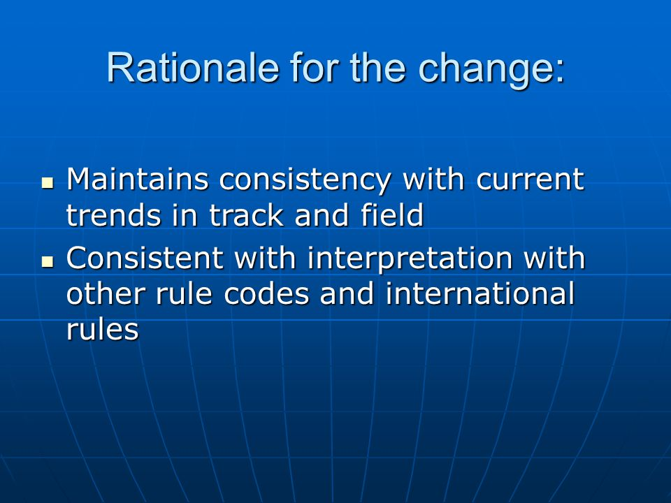 Rationale for the change: Maintains consistency with current trends in track and field Maintains consistency with current trends in track and field Consistent with interpretation with other rule codes and international rules Consistent with interpretation with other rule codes and international rules