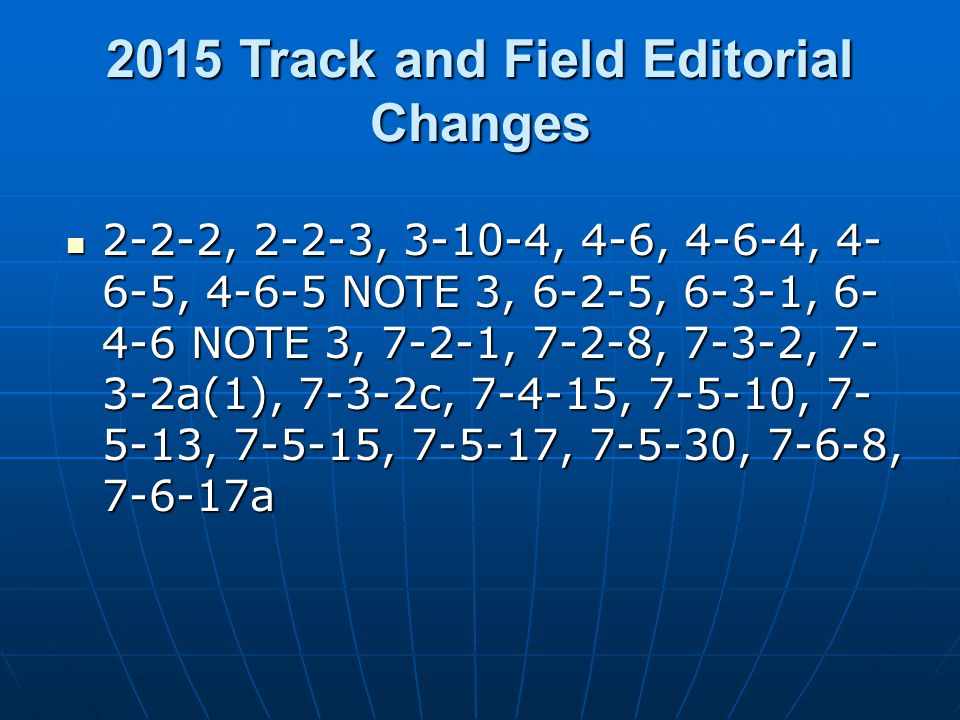 2015 Track and Field Editorial Changes 2-2-2, 2-2-3, 3-10-4, 4-6, 4-6-4, 4- 6-5, 4-6-5 NOTE 3, 6-2-5, 6-3-1, 6- 4-6 NOTE 3, 7-2-1, 7-2-8, 7-3-2, 7- 3-2a(1), 7-3-2c, 7-4-15, 7-5-10, 7- 5-13, 7-5-15, 7-5-17, 7-5-30, 7-6-8, 7-6-17a 2-2-2, 2-2-3, 3-10-4, 4-6, 4-6-4, 4- 6-5, 4-6-5 NOTE 3, 6-2-5, 6-3-1, 6- 4-6 NOTE 3, 7-2-1, 7-2-8, 7-3-2, 7- 3-2a(1), 7-3-2c, 7-4-15, 7-5-10, 7- 5-13, 7-5-15, 7-5-17, 7-5-30, 7-6-8, 7-6-17a