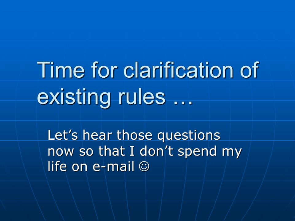 Time for clarification of existing rules … Let's hear those questions now so that I don't spend my life on e-mail Let's hear those questions now so that I don't spend my life on e-mail