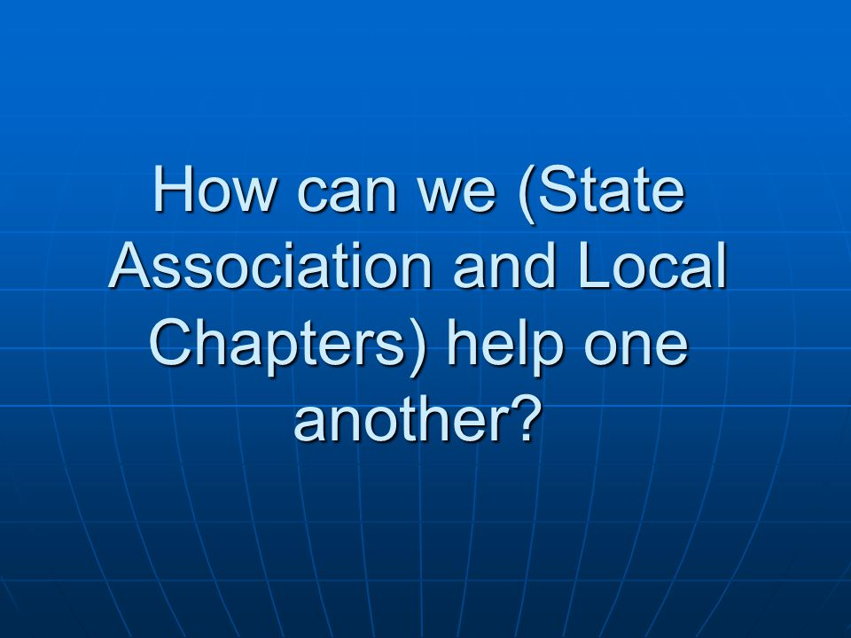 How can we (State Association and Local Chapters) help one another