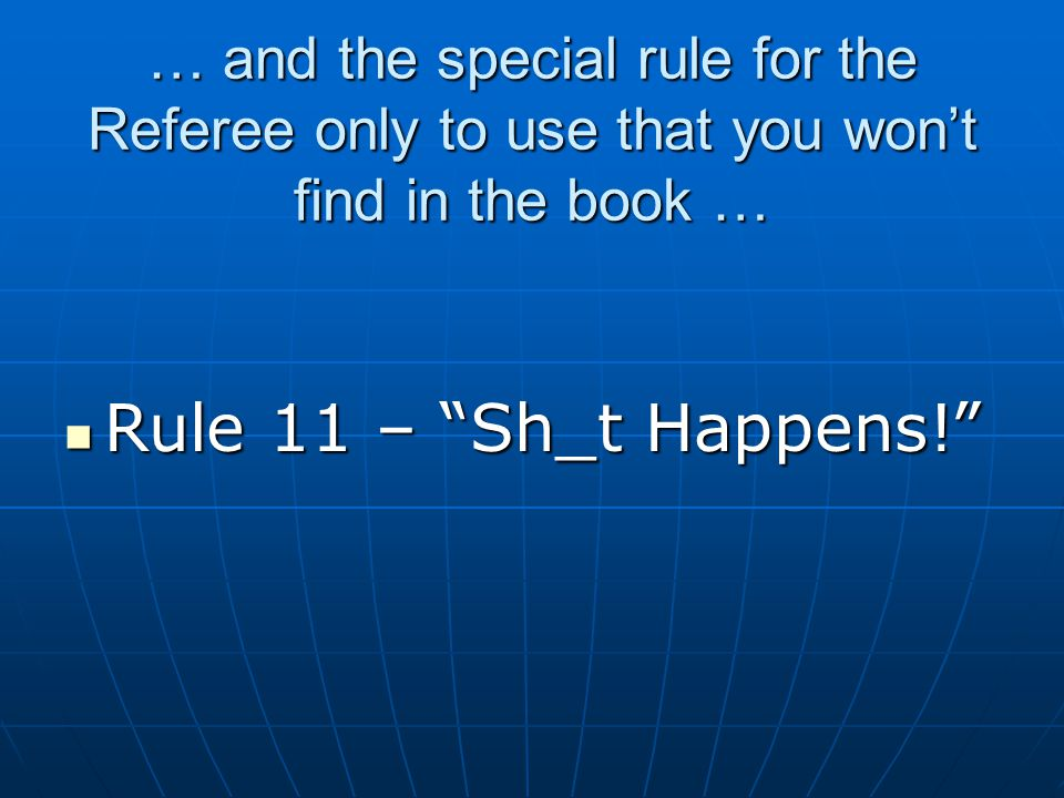 """… and the special rule for the Referee only to use that you won't find in the book … Rule 11 – """"Sh_t Happens!"""" Rule 11 – """"Sh_t Happens!"""""""