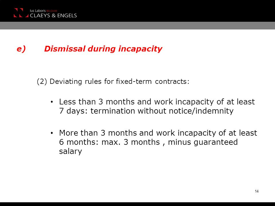 (2) Deviating rules for fixed-term contracts: Less than 3 months and work incapacity of at least 7 days: termination without notice/indemnity More than 3 months and work incapacity of at least 6 months: max.