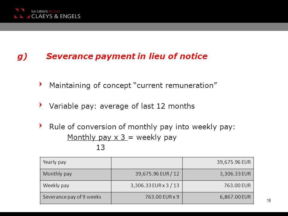 g)Severance payment in lieu of notice Maintaining of concept current remuneration Variable pay: average of last 12 months Rule of conversion of monthly pay into weekly pay: Monthly pay x 3 = weekly pay 13 18 Yearly pay39,675.96 EUR Monthly pay39,675.96 EUR / 123,306.33 EUR Weekly pay3,306.33 EUR x 3 / 13763.00 EUR Severance pay of 9 weeks763.00 EUR x 96,867.00 EUR