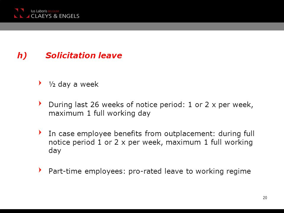 h)Solicitation leave ½ day a week During last 26 weeks of notice period: 1 or 2 x per week, maximum 1 full working day In case employee benefits from outplacement: during full notice period 1 or 2 x per week, maximum 1 full working day Part-time employees: pro-rated leave to working regime 20