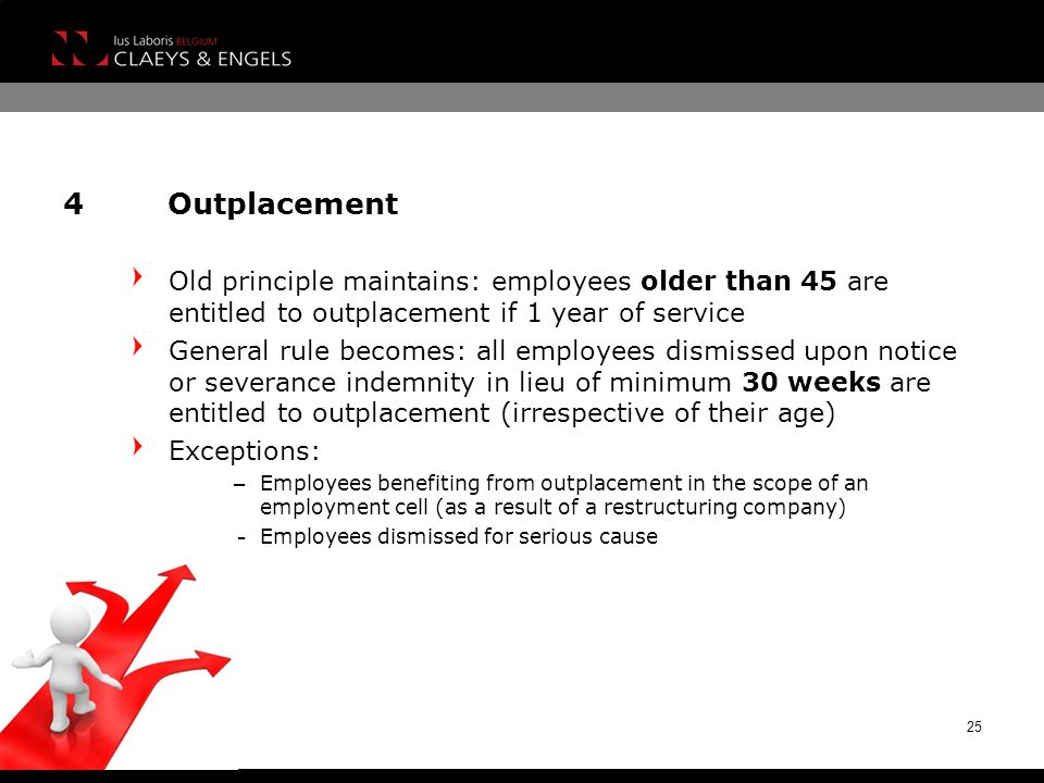 4Outplacement Old principle maintains: employees older than 45 are entitled to outplacement if 1 year of service General rule becomes: all employees dismissed upon notice or severance indemnity in lieu of minimum 30 weeks are entitled to outplacement (irrespective of their age) Exceptions: – Employees benefiting from outplacement in the scope of an employment cell (as a result of a restructuring company) – Employees dismissed for serious cause 25