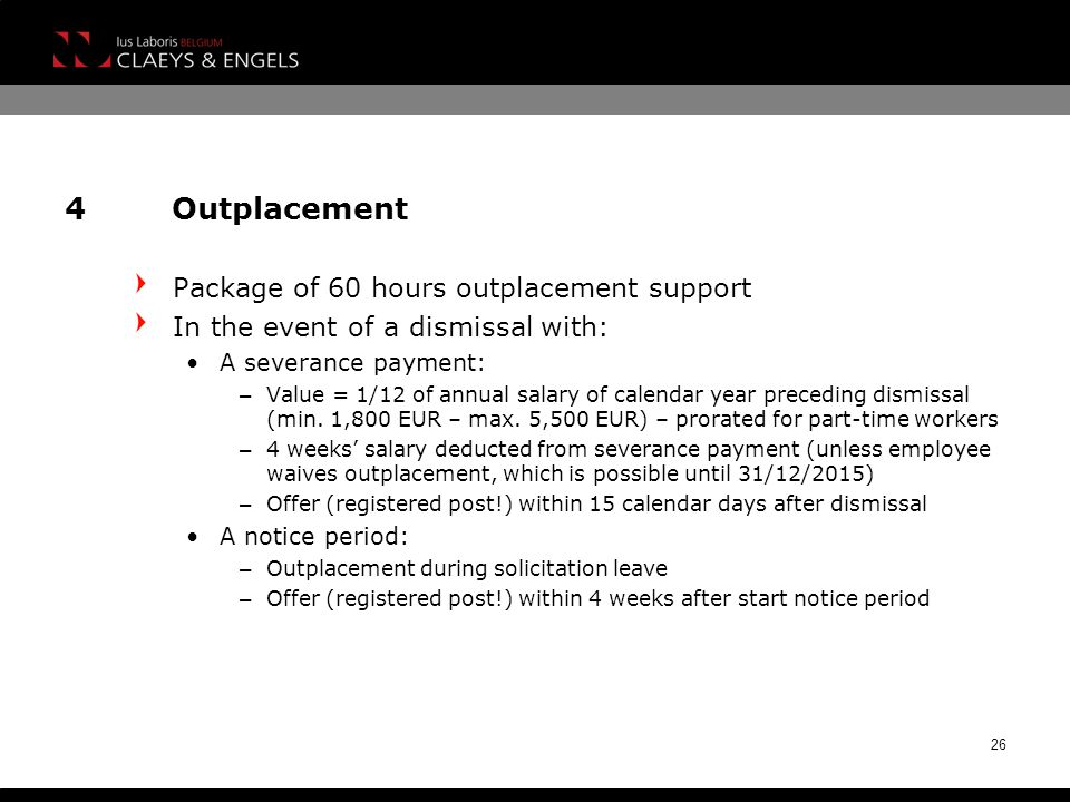 4Outplacement Package of 60 hours outplacement support In the event of a dismissal with: A severance payment: – Value = 1/12 of annual salary of calendar year preceding dismissal (min.