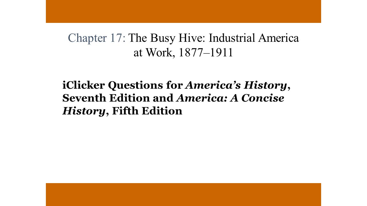 Chapter 17: The Busy Hive: Industrial America at Work, 1877–1911 iClicker Questions for America's History, Seventh Edition and America: A Concise Hist