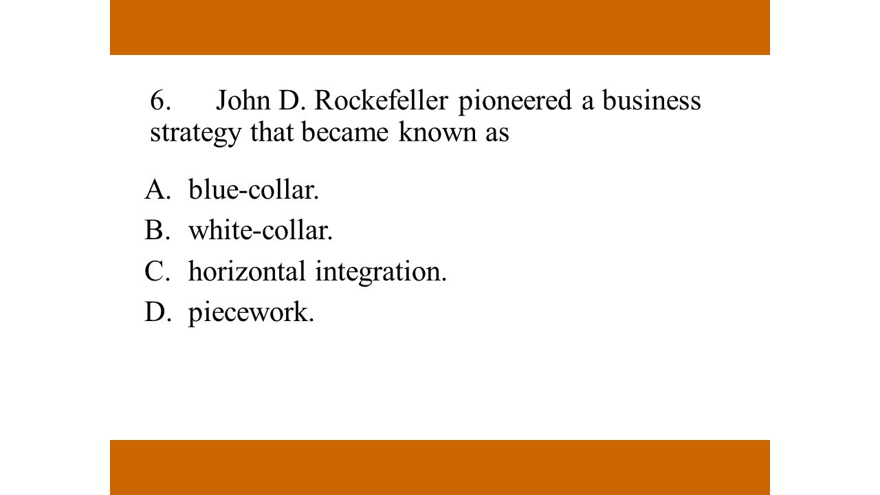 6.John D. Rockefeller pioneered a business strategy that became known as A.blue-collar. B.white-collar. C.horizontal integration. D.piecework.