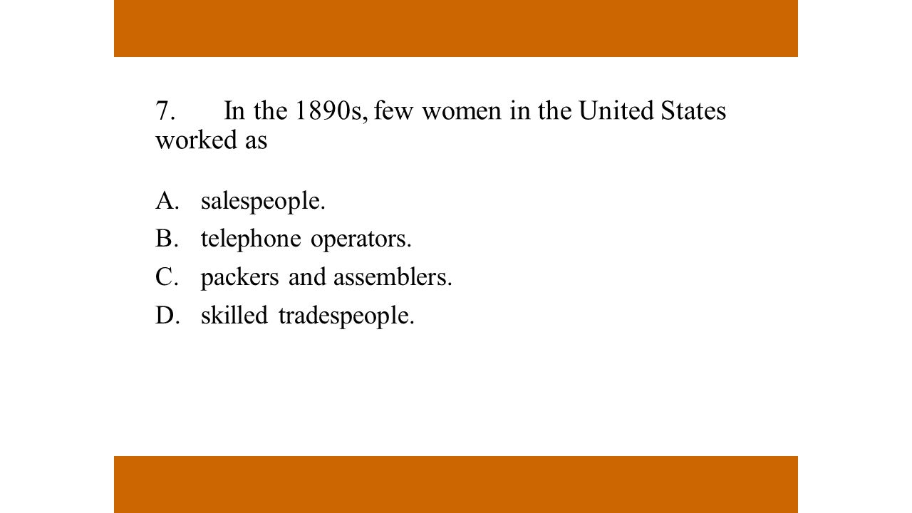7.In the 1890s, few women in the United States worked as A.salespeople. B.telephone operators. C.packers and assemblers. D.skilled tradespeople.