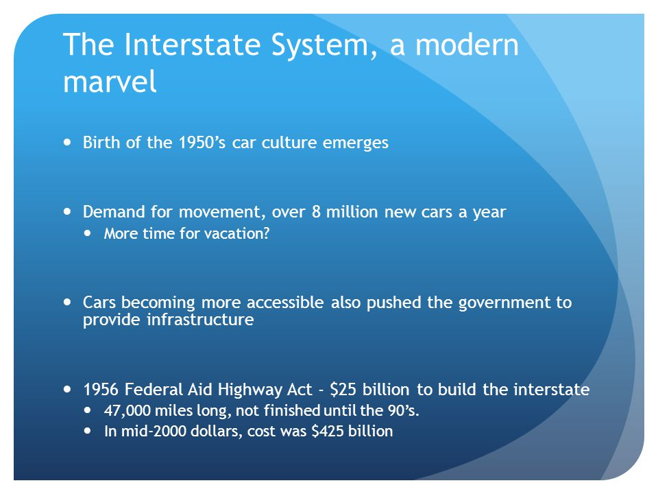 The Interstate System, a modern marvel Birth of the 1950's car culture emerges Demand for movement, over 8 million new cars a year More time for vacation.