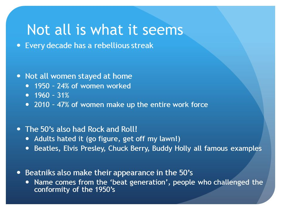 Not all is what it seems Every decade has a rebellious streak Not all women stayed at home 1950 – 24% of women worked 1960 – 31% 2010 – 47% of women make up the entire work force The 50's also had Rock and Roll.